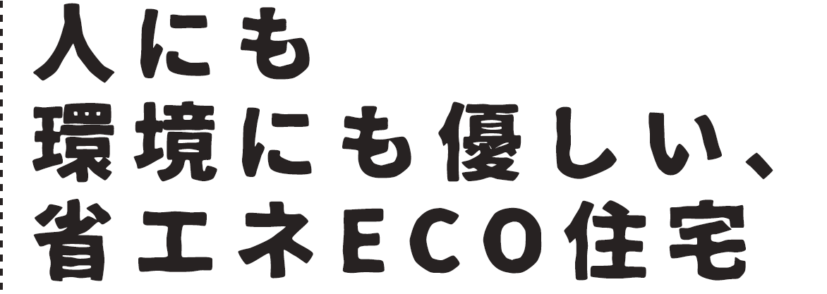 人にも環境にも優しい、省エネECO住宅(ZEH)